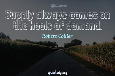 Photo Quote of Supply always comes on the heels of demand.