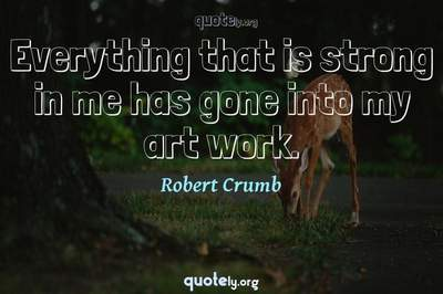 Photo Quote of Everything that is strong in me has gone into my art work.