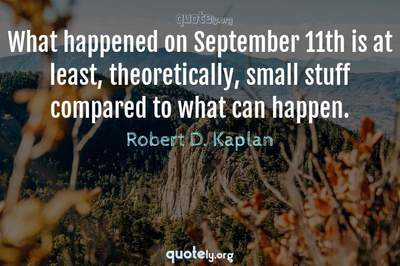 Photo Quote of What happened on September 11th is at least, theoretically, small stuff compared to what can happen.