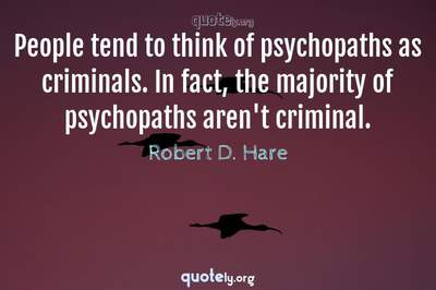Photo Quote of People tend to think of psychopaths as criminals. In fact, the majority of psychopaths aren't criminal.