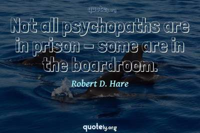 Photo Quote of Not all psychopaths are in prison - some are in the boardroom.