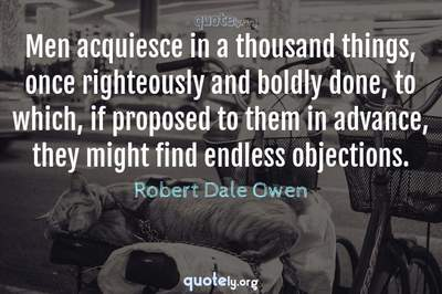 Photo Quote of Men acquiesce in a thousand things, once righteously and boldly done, to which, if proposed to them in advance, they might find endless objections.