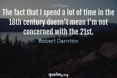 Photo Quote of The fact that I spend a lot of time in the 18th century doesn't mean I'm not concerned with the 21st.