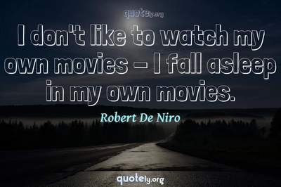 Photo Quote of I don't like to watch my own movies - I fall asleep in my own movies.