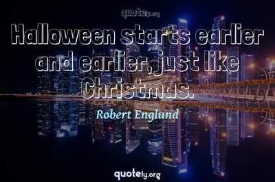 Photo Quote of Halloween starts earlier and earlier, just like Christmas.