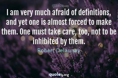 Photo Quote of I am very much afraid of definitions, and yet one is almost forced to make them. One must take care, too, not to be inhibited by them.