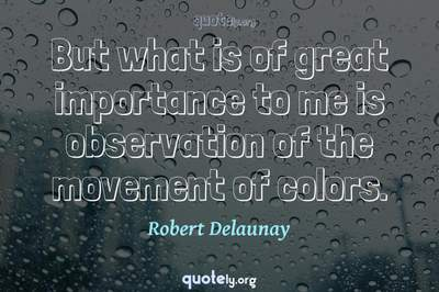 Photo Quote of But what is of great importance to me is observation of the movement of colors.