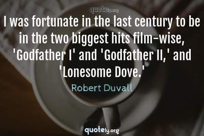 Photo Quote of I was fortunate in the last century to be in the two biggest hits film-wise, 'Godfather I' and 'Godfather II,' and 'Lonesome Dove.'
