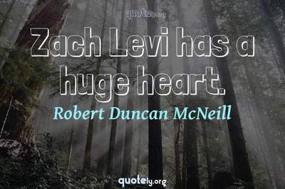 Photo Quote of Zach Levi has a huge heart.