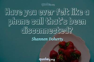 Photo Quote of Have you ever felt like a phone call that's been disconnected?