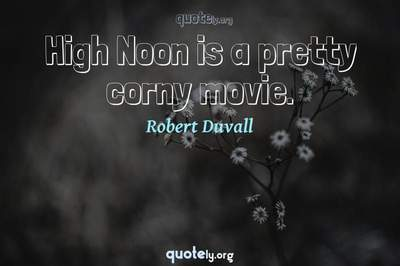 Photo Quote of High Noon is a pretty corny movie.