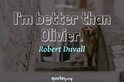 Photo Quote of I'm better than Olivier.