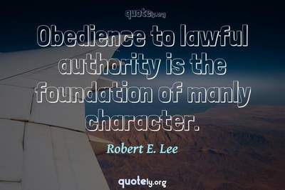Photo Quote of Obedience to lawful authority is the foundation of manly character.