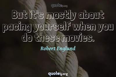 Photo Quote of But it's mostly about pacing yourself when you do these movies.