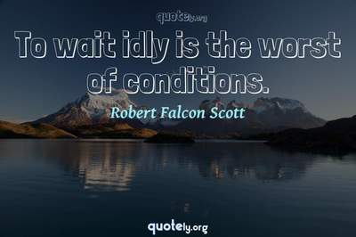 Photo Quote of To wait idly is the worst of conditions.