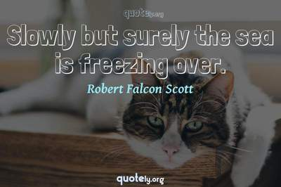 Photo Quote of Slowly but surely the sea is freezing over.