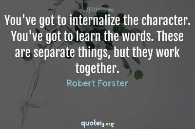 Photo Quote of You've got to internalize the character. You've got to learn the words. These are separate things, but they work together.