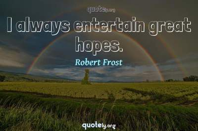 Photo Quote of I always entertain great hopes.