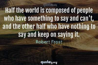 Photo Quote of Half the world is composed of people who have something to say and can't, and the other half who have nothing to say and keep on saying it.