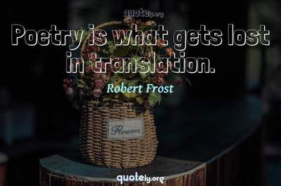 Photo Quote of Poetry is what gets lost in translation.