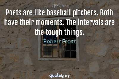 Photo Quote of Poets are like baseball pitchers. Both have their moments. The intervals are the tough things.