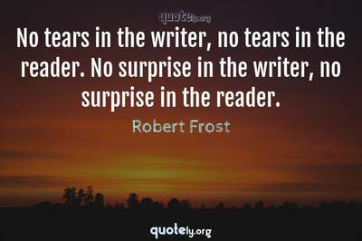 Photo Quote of No tears in the writer, no tears in the reader. No surprise in the writer, no surprise in the reader.