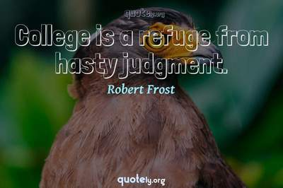 Photo Quote of College is a refuge from hasty judgment.