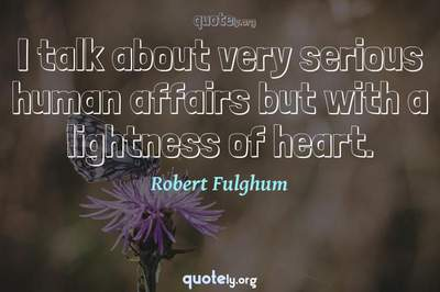 Photo Quote of I talk about very serious human affairs but with a lightness of heart.