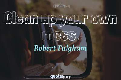 Photo Quote of Clean up your own mess.