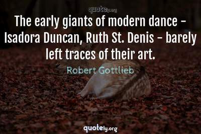 Photo Quote of The early giants of modern dance - Isadora Duncan, Ruth St. Denis - barely left traces of their art.