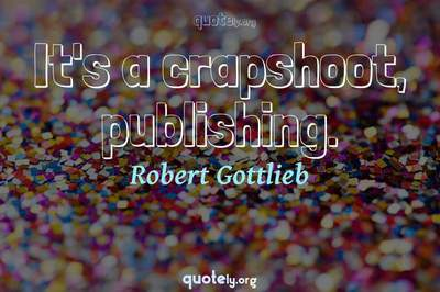 Photo Quote of It's a crapshoot, publishing.