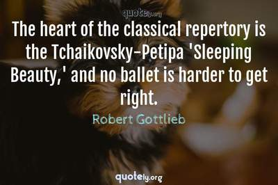 Photo Quote of The heart of the classical repertory is the Tchaikovsky-Petipa 'Sleeping Beauty,' and no ballet is harder to get right.