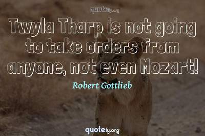 Photo Quote of Twyla Tharp is not going to take orders from anyone, not even Mozart!