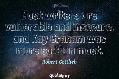 Photo Quote of Most writers are vulnerable and insecure, and Kay Graham was more so than most.