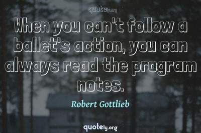 Photo Quote of When you can't follow a ballet's action, you can always read the program notes.