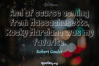 Photo Quote of And of course coming from Massachusetts, Rocky Marciano was my favorite.