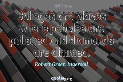 Photo Quote of Colleges are places where pebbles are polished and diamonds are dimmed.