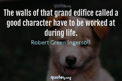 Photo Quote of The walls of that grand edifice called a good character have to be worked at during life.