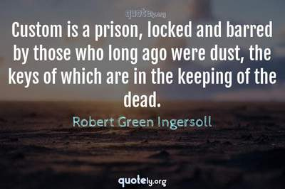 Photo Quote of Custom is a prison, locked and barred by those who long ago were dust, the keys of which are in the keeping of the dead.