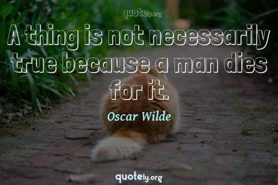 Photo Quote of A thing is not necessarily true because a man dies for it.