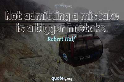 Photo Quote of Not admitting a mistake is a bigger mistake.