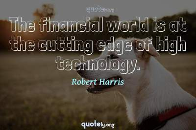 Photo Quote of The financial world is at the cutting edge of high technology.