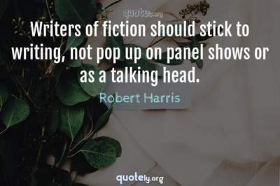 Photo Quote of Writers of fiction should stick to writing, not pop up on panel shows or as a talking head.