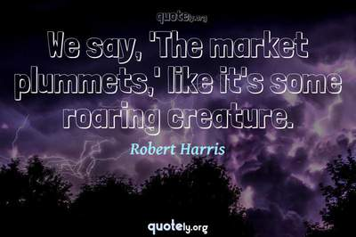 Photo Quote of We say, 'The market plummets,' like it's some roaring creature.