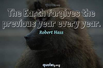 Photo Quote of The Earth forgives the previous year every year.