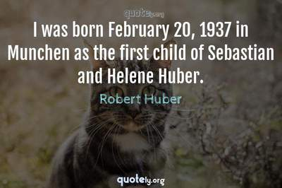 Photo Quote of I was born February 20, 1937 in Munchen as the first child of Sebastian and Helene Huber.