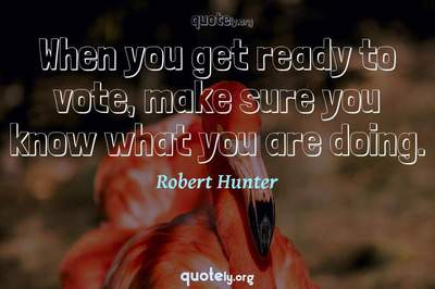 Photo Quote of When you get ready to vote, make sure you know what you are doing.