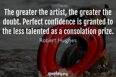Photo Quote of The greater the artist, the greater the doubt. Perfect confidence is granted to the less talented as a consolation prize.