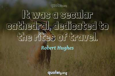 Photo Quote of It was a secular cathedral, dedicated to the rites of travel.