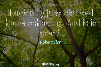 Photo Quote of I actually just started home schooling. And it is great.